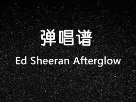 Ed Sheeran《Afterglow 》吉他谱G调吉他弹唱谱